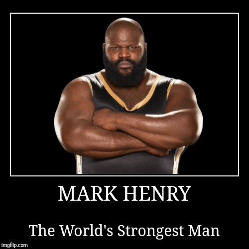 Mark Henry | MARK HENRY | The World's Strongest Man | image tagged in demotivationals,wwe | made w/ Imgflip demotivational maker