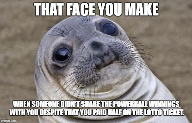 Awkward Moment Sealion Meme | THAT FACE YOU MAKE WHEN SOMEONE DIDN'T SHARE THE POWERBALL WINNINGS WITH YOU DESPITE THAT YOU PAID HALF ON THE LOTTO TICKET. | image tagged in memes,awkward moment sealion | made w/ Imgflip meme maker