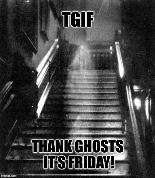 Happy Friday the 13th! | TGIF THANK GHOSTS IT'S FRIDAY! | image tagged in happy friday,friday the 13th,ghosts,atheism,christianity,funny memes | made w/ Imgflip meme maker