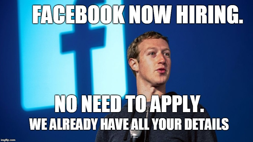 FACEBOOK and GOOGLE are hiring! | FACEBOOK NOW HIRING. WE ALREADY HAVE ALL YOUR DETAILS NO NEED TO APPLY. | image tagged in mark zuckerberg,facebook,google,jokes,funny,zuckerberg | made w/ Imgflip meme maker