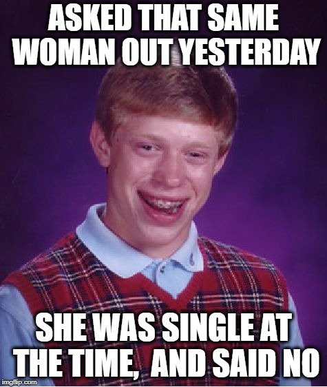 Bad Luck Brian Meme | ASKED THAT SAME WOMAN OUT YESTERDAY SHE WAS SINGLE AT THE TIME,  AND SAID NO | image tagged in memes,bad luck brian | made w/ Imgflip meme maker