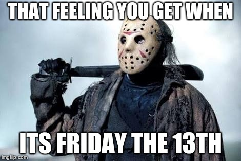 Jason Vorhees | THAT FEELING YOU GET WHEN ITS FRIDAY THE 13TH | image tagged in jason vorhees | made w/ Imgflip meme maker