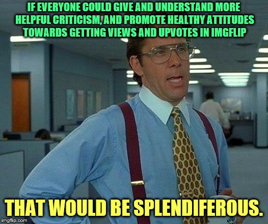 That Would Be Great Meme | IF EVERYONE COULD GIVE AND UNDERSTAND MORE HELPFUL CRITICISM, AND PROMOTE HEALTHY ATTITUDES TOWARDS GETTING VIEWS AND UPVOTES IN IMGFLIP THA | image tagged in memes,that would be great | made w/ Imgflip meme maker