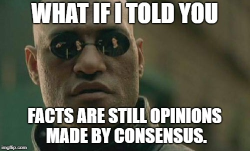 Matrix Morpheus Meme | WHAT IF I TOLD YOU FACTS ARE STILL OPINIONS MADE BY CONSENSUS. | image tagged in memes,matrix morpheus | made w/ Imgflip meme maker