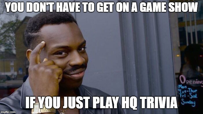 Roll Safe Think About It Meme | YOU DON'T HAVE TO GET ON A GAME SHOW IF YOU JUST PLAY HQ TRIVIA | image tagged in memes,roll safe think about it | made w/ Imgflip meme maker