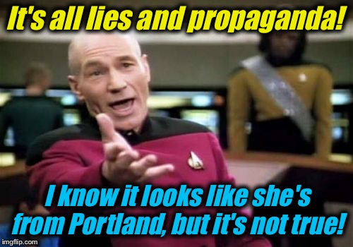 Picard Wtf Meme | It's all lies and propaganda! I know it looks like she's from Portland, but it's not true! | image tagged in memes,picard wtf | made w/ Imgflip meme maker
