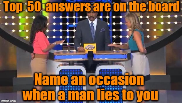 TOP FIFTY answers??? Wow! | Top  50  answers are on the board Name an occasion when a man lies to you | image tagged in family feud | made w/ Imgflip meme maker