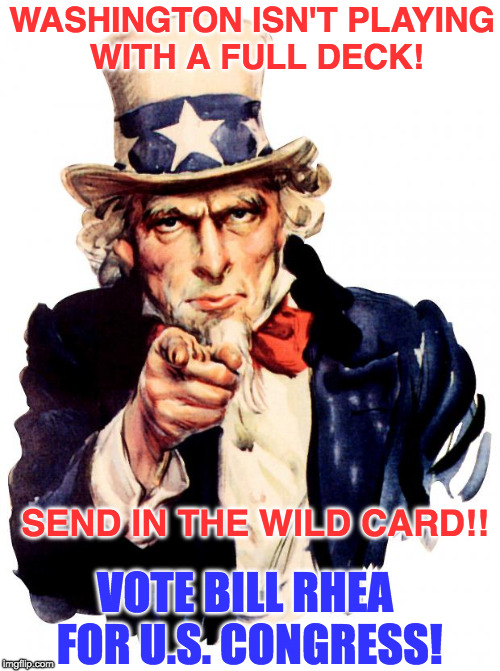 Uncle Sam Meme | WASHINGTON ISN'T PLAYING WITH A FULL DECK! SEND IN THE WILD CARD!! VOTE BILL RHEA FOR U.S. CONGRESS! | image tagged in memes,uncle sam | made w/ Imgflip meme maker