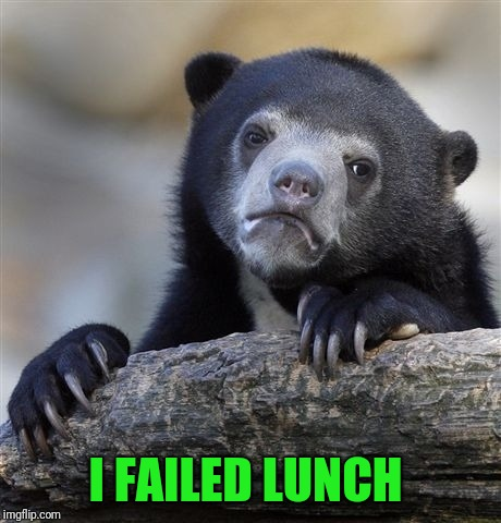 Confession Bear Meme | I FAILED LUNCH | image tagged in memes,confession bear | made w/ Imgflip meme maker