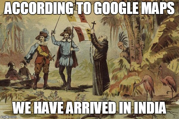ACCORDING TO GOOGLE MAPS WE HAVE ARRIVED IN INDIA | image tagged in explorers | made w/ Imgflip meme maker