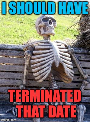 Waiting Skeleton Meme | I SHOULD HAVE TERMINATED THAT DATE | image tagged in memes,waiting skeleton | made w/ Imgflip meme maker