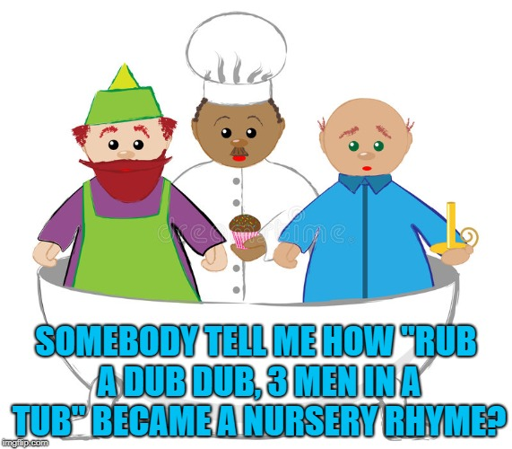 "SOMEBODY TELL ME HOW ""RUB A DUB DUB, 3 MEN IN A TUB"" BECAME A NURSERY RHYME? 