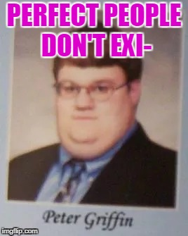 The real life peter griffin | PERFECT PEOPLE DON'T EXI- | image tagged in memes,funny,peter griffin,nobody's perfect | made w/ Imgflip meme maker