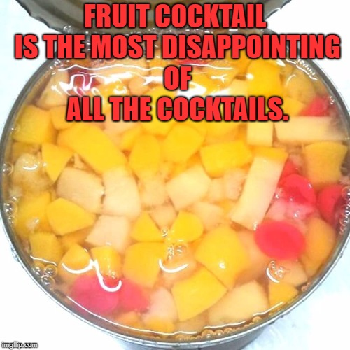 FRUIT COCKTAIL IS THE MOST DISAPPOINTING OF ALL THE COCKTAILS. | image tagged in fruit cocktail,cocktails,funny,memes,funny memes | made w/ Imgflip meme maker