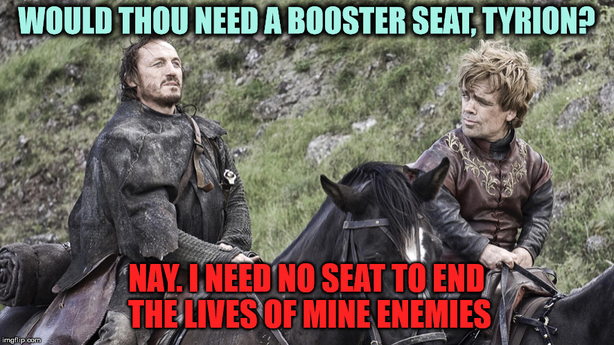 WOULD THOU NEED A BOOSTER SEAT, TYRION? NAY. I NEED NO SEAT TO END THE LIVES OF MINE ENEMIES | made w/ Imgflip meme maker