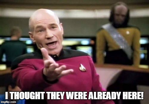 Picard Wtf Meme | I THOUGHT THEY WERE ALREADY HERE! | image tagged in memes,picard wtf | made w/ Imgflip meme maker