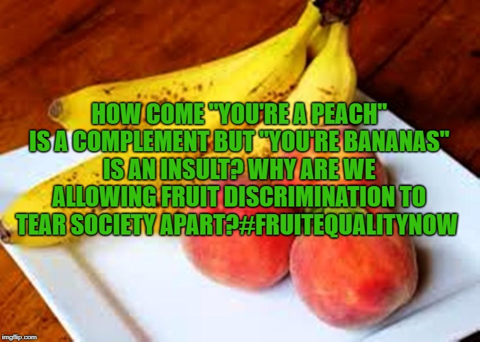 "HOW COME ""YOU'RE A PEACH"" IS A COMPLEMENT BUT ""YOU'RE BANANAS"" IS AN INSULT? WHY ARE WE ALLOWING FRUIT DISCRIMINATION TO TEAR SOCIETY APART? 