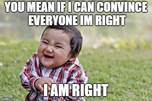 Evil Toddler Meme | YOU MEAN IF I CAN CONVINCE EVERYONE IM RIGHT I AM RIGHT | image tagged in memes,evil toddler | made w/ Imgflip meme maker