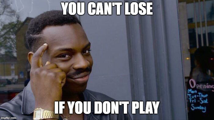 Roll Safe Think About It Meme | YOU CAN'T LOSE IF YOU DON'T PLAY | image tagged in memes,roll safe think about it | made w/ Imgflip meme maker