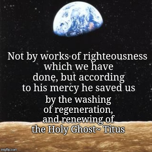 Not by works of righteousness which we have done, but according to his mercy he saved us | by the washing of regeneration, and renewing of t | image tagged in funny,demotivationals | made w/ Imgflip demotivational maker