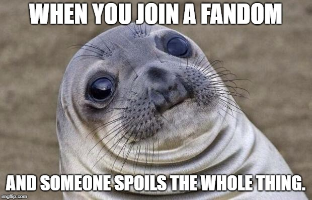 Awkward Moment Sealion Meme | WHEN YOU JOIN A FANDOM AND SOMEONE SPOILS THE WHOLE THING. | image tagged in memes,awkward moment sealion | made w/ Imgflip meme maker