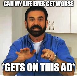 Billy Mays | CAN MY LIFE EVER GET WORSE *GETS ON THIS AD* | image tagged in billy mays | made w/ Imgflip meme maker