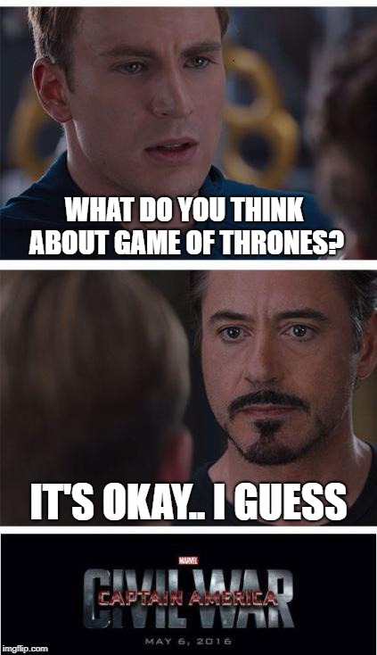Captain America Civil War | WHAT DO YOU THINK ABOUT GAME OF THRONES? IT'S OKAY.. I GUESS | image tagged in memes,marvel civil war 1,funny,game of thrones | made w/ Imgflip meme maker