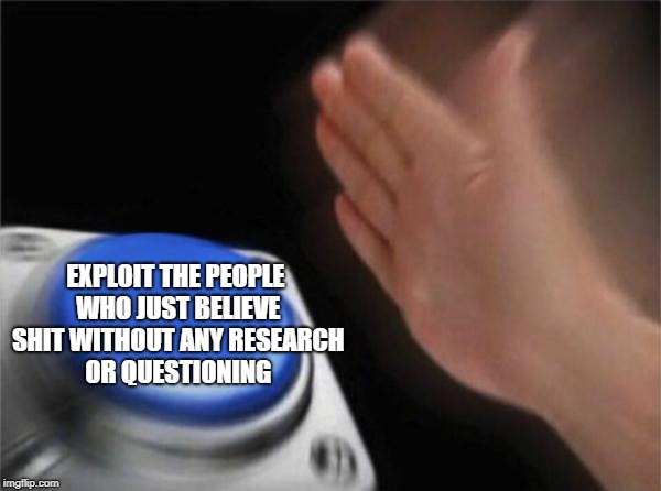 Blank Nut Button Meme | EXPLOIT THE PEOPLE WHO JUST BELIEVE SHIT WITHOUT ANY RESEARCH OR QUESTIONING | image tagged in memes,blank nut button | made w/ Imgflip meme maker