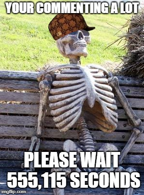 Waiting Skeleton Meme | YOUR COMMENTING A LOT PLEASE WAIT 555,115 SECONDS | image tagged in memes,waiting skeleton,scumbag | made w/ Imgflip meme maker