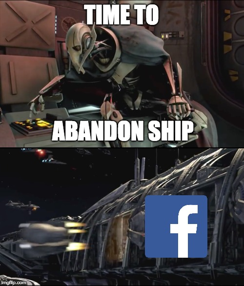 Abandon Ship Facebook | TIME TO ABANDON SHIP | image tagged in star wars,facebook,general grievous,abandon ship | made w/ Imgflip meme maker