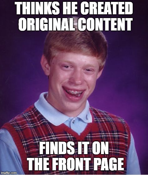 Bad Luck Brian Meme | THINKS HE CREATED ORIGINAL CONTENT FINDS IT ON THE FRONT PAGE | image tagged in memes,bad luck brian | made w/ Imgflip meme maker