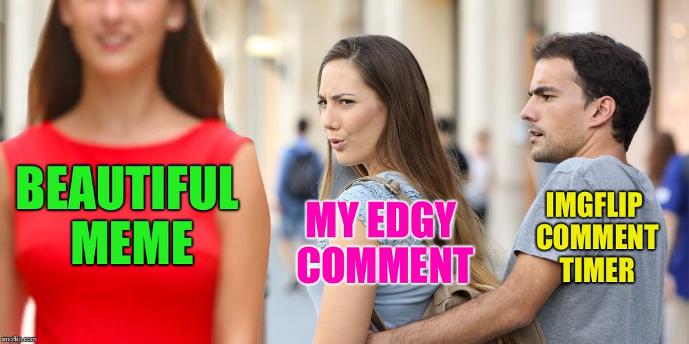 BEAUTIFUL MEME MY EDGY COMMENT IMGFLIP COMMENT TIMER | image tagged in distracted bi-girlfriend,memes,imgflip,comment timer | made w/ Imgflip meme maker