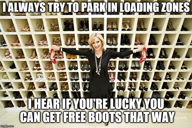 I ALWAYS TRY TO PARK IN LOADING ZONES I HEAR IF YOU'RE LUCKY YOU CAN GET FREE BOOTS THAT WAY | made w/ Imgflip meme maker