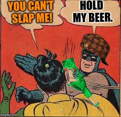 batman slapping with a beer bottle! | YOU CAN'T SLAP ME! HOLD MY BEER. | image tagged in memes,batman slapping robin,scumbag,hold my beer | made w/ Imgflip meme maker