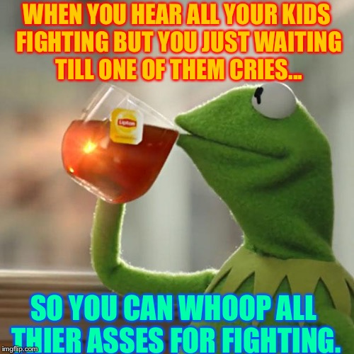 But Thats None Of My Business Meme | WHEN YOU HEAR ALL YOUR KIDS FIGHTING BUT YOU JUST WAITING TILL ONE OF THEM CRIES... SO YOU CAN WHOOP ALL THIER ASSES FOR FIGHTING. | image tagged in memes,but thats none of my business,kermit the frog | made w/ Imgflip meme maker