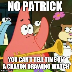 Wait. I don't mean to be rude, but can Patrick tell time at all?  | NO PATRICK YOU CAN'T TELL TIME ON A CRAYON DRAWING WATCH | image tagged in memes,no patrick,watch,time,i got to draw a new battery for this,patty hype | made w/ Imgflip meme maker