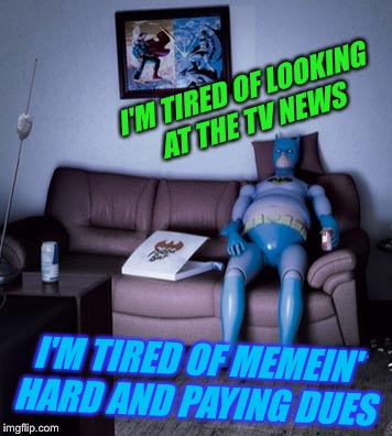 I'M TIRED OF LOOKING AT THE TV NEWS I'M TIRED OF MEMEIN' HARD AND PAYING DUES | made w/ Imgflip meme maker