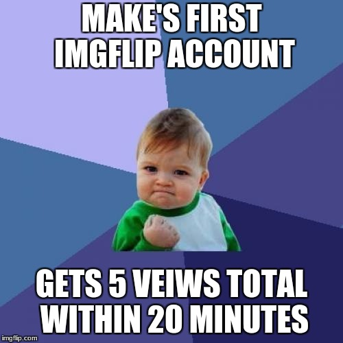 Success Kid Meme | MAKE'S FIRST IMGFLIP ACCOUNT GETS 5 VEIWS TOTAL WITHIN 20 MINUTES | image tagged in memes,success kid | made w/ Imgflip meme maker