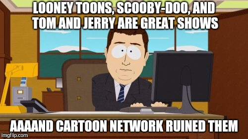 LOONEY TOONS, SCOOBY-DOO, AND TOM AND JERRY ARE GREAT SHOWS AAAAND CARTOON NETWORK RUINED THEM | made w/ Imgflip meme maker