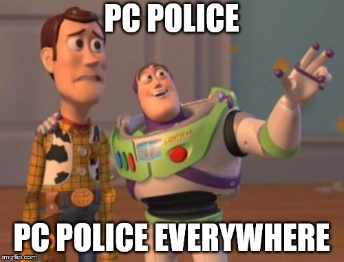 X, X Everywhere Meme | PC POLICE PC POLICE EVERYWHERE | image tagged in memes,x,x everywhere,x x everywhere | made w/ Imgflip meme maker