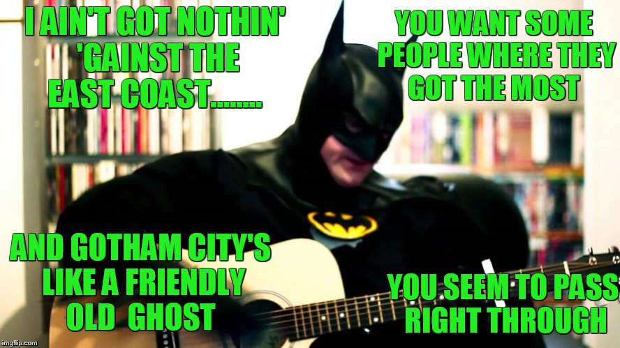 I AIN'T GOT NOTHIN' 'GAINST THE EAST COAST........ AND GOTHAM CITY'S LIKE A FRIENDLY OLD  GHOST YOU WANT SOME PEOPLE WHERE THEY GOT THE MOST | made w/ Imgflip meme maker