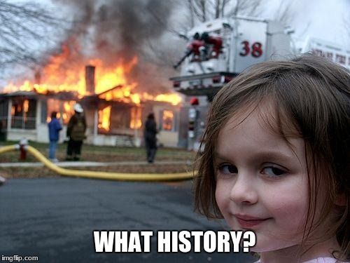 Disaster Girl Meme | WHAT HISTORY? | image tagged in memes,disaster girl | made w/ Imgflip meme maker