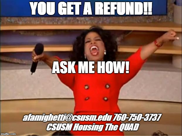 Oprah You Get A Meme | YOU GET A REFUND!! afamighetti@csusm.edu 760-750-3737 CSUSM Housing The QUAD ASK ME HOW! | image tagged in memes,oprah you get a | made w/ Imgflip meme maker