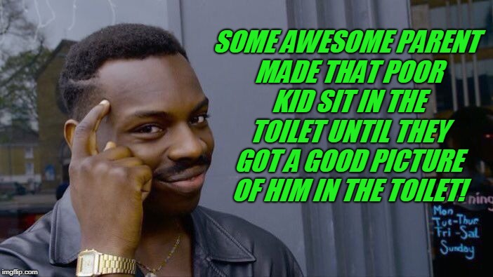 Roll Safe Think About It Meme | SOME AWESOME PARENT MADE THAT POOR KID SIT IN THE TOILET UNTIL THEY GOT A GOOD PICTURE OF HIM IN THE TOILET! | image tagged in memes,roll safe think about it | made w/ Imgflip meme maker