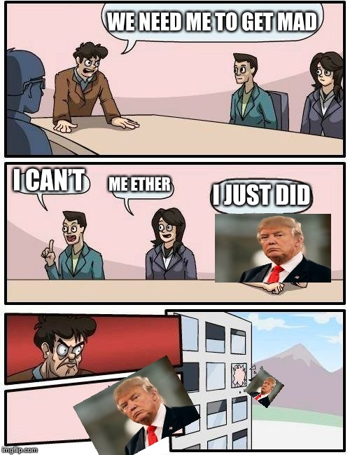Boardroom Meeting Suggestion Meme | WE NEED ME TO GET MAD I CAN'T ME ETHER I JUST DID | image tagged in memes,boardroom meeting suggestion | made w/ Imgflip meme maker