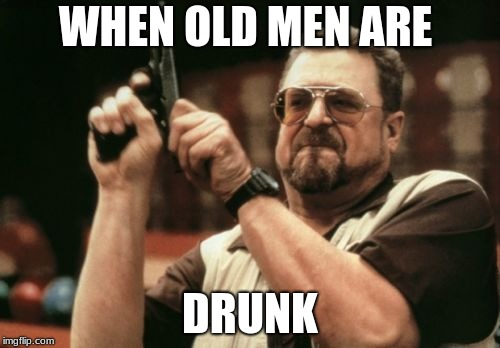 Am I The Only One Around Here Meme | WHEN OLD MEN ARE DRUNK | image tagged in memes,am i the only one around here | made w/ Imgflip meme maker