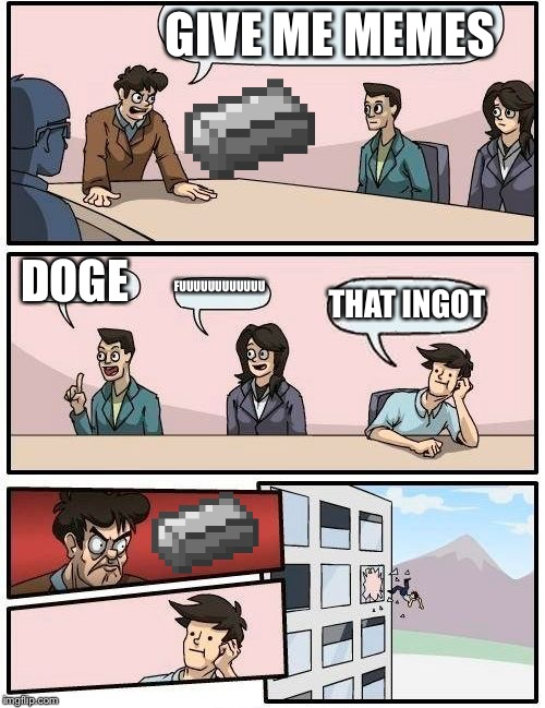 Boardroom Meeting Suggestion Meme | GIVE ME MEMES DOGE FUUUUUUUUUUUU THAT INGOT | image tagged in memes,boardroom meeting suggestion | made w/ Imgflip meme maker