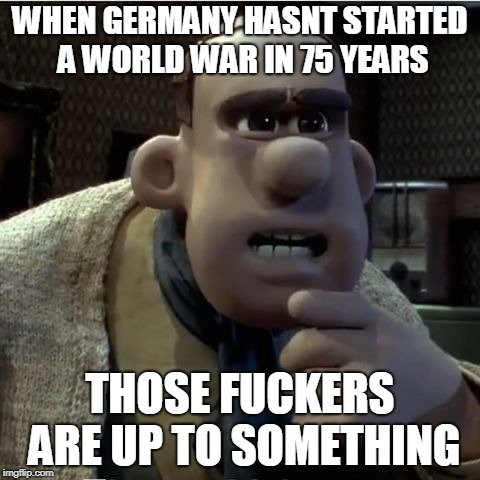 WHEN GERMANY HASNT STARTED A WORLD WAR IN 75 YEARS THOSE F**KERS ARE UP TO SOMETHING | image tagged in are up to something | made w/ Imgflip meme maker