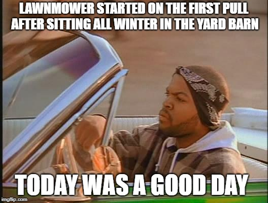 Ice Cube | LAWNMOWER STARTED ON THE FIRST PULL AFTER SITTING ALL WINTER IN THE YARD BARN TODAY WAS A GOOD DAY | image tagged in ice cube | made w/ Imgflip meme maker