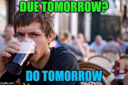 My life motto | DUE TOMORROW? DO TOMORROW | image tagged in memes,lazy college senior,procrastination | made w/ Imgflip meme maker
